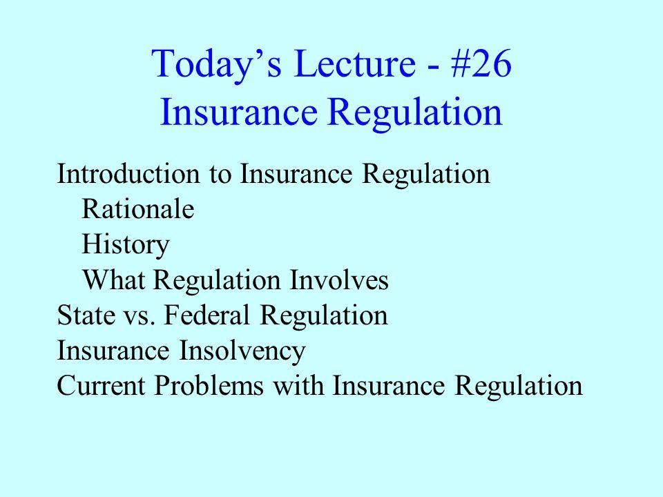 Today's Lecture - #26 Insurance Regulation Introduction to Insurance Regulation Rationale History What Regulation Involves State vs. Federal Regulatio