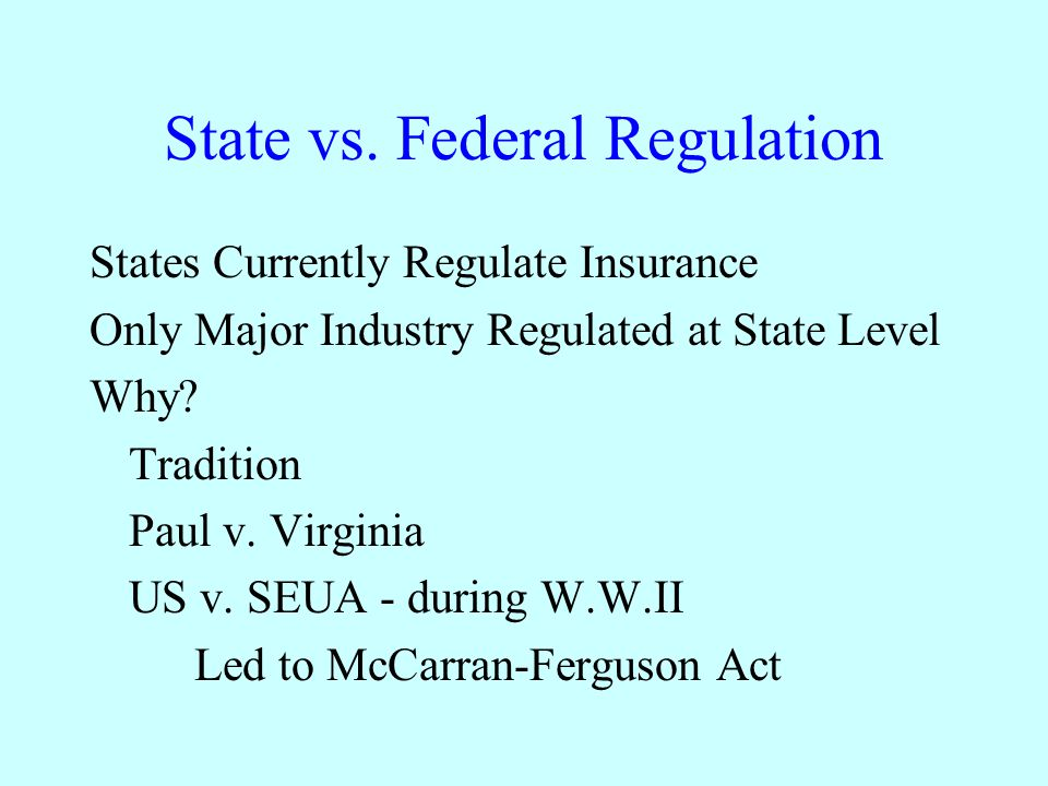 State vs. Federal Regulation States Currently Regulate Insurance Only Major Industry Regulated at State Level Why? Tradition Paul v. Virginia US v. SE