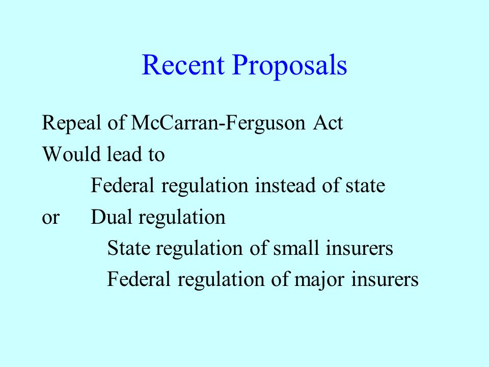 Recent Proposals Repeal of McCarran-Ferguson Act Would lead to Federal regulation instead of state orDual regulation State regulation of small insurer