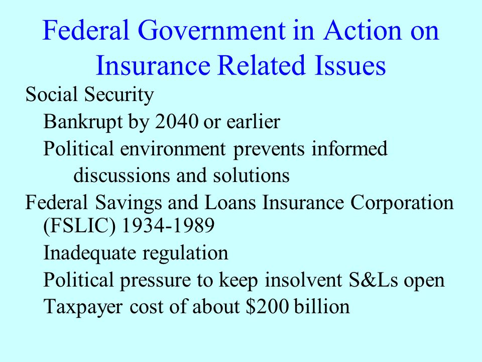 Federal Government in Action on Insurance Related Issues Social Security Bankrupt by 2040 or earlier Political environment prevents informed discussions and solutions Federal Savings and Loans Insurance Corporation (FSLIC) 1934-1989 Inadequate regulation Political pressure to keep insolvent S&Ls open Taxpayer cost of about $200 billion