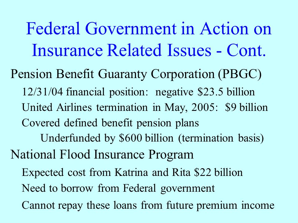 Federal Government in Action on Insurance Related Issues - Cont. Pension Benefit Guaranty Corporation (PBGC) 12/31/04 financial position: negative $23