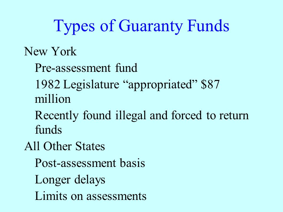 Types of Guaranty Funds New York Pre-assessment fund 1982 Legislature appropriated $87 million Recently found illegal and forced to return funds All Other States Post-assessment basis Longer delays Limits on assessments