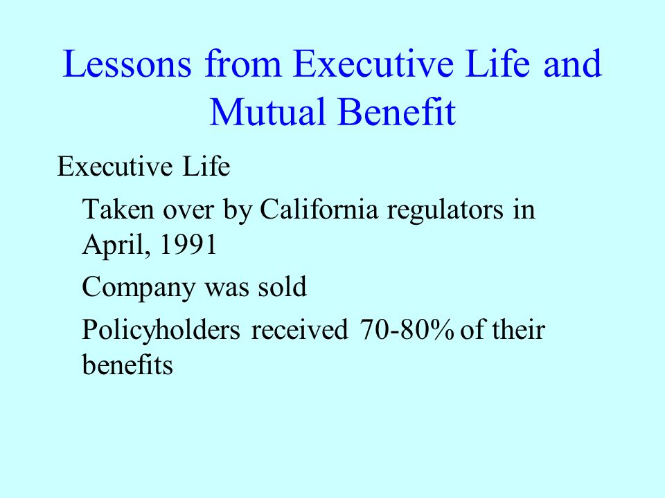 Lessons from Executive Life and Mutual Benefit Executive Life Taken over by California regulators in April, 1991 Company was sold Policyholders received 70-80% of their benefits