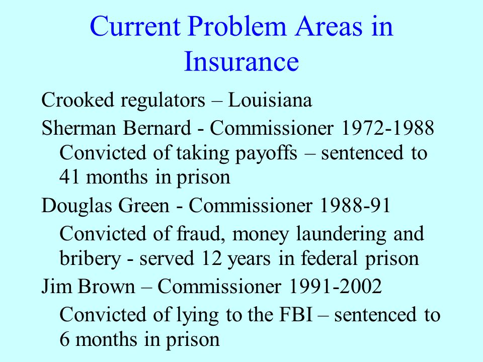 Current Problem Areas in Insurance Crooked regulators – Louisiana Sherman Bernard - Commissioner 1972-1988 Convicted of taking payoffs – sentenced to