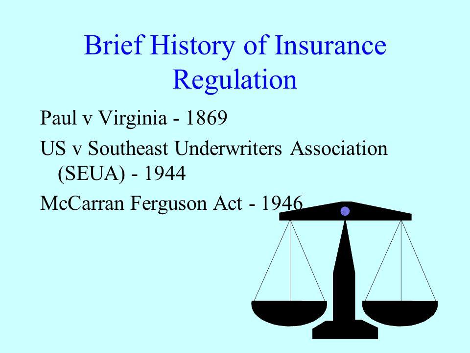Brief History of Insurance Regulation Paul v Virginia - 1869 US v Southeast Underwriters Association (SEUA) - 1944 McCarran Ferguson Act - 1946