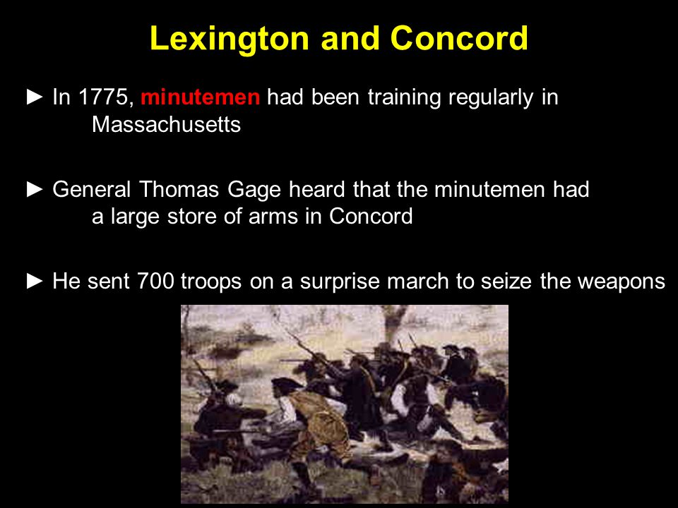 Lexington and Concord ► In 1775, minutemen had been training regularly in Massachusetts ► General Thomas Gage heard that the minutemen had a large sto
