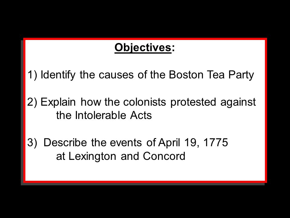 Objectives: 1) Identify the causes of the Boston Tea Party 2) Explain how the colonists protested against the Intolerable Acts 3) Describe the events
