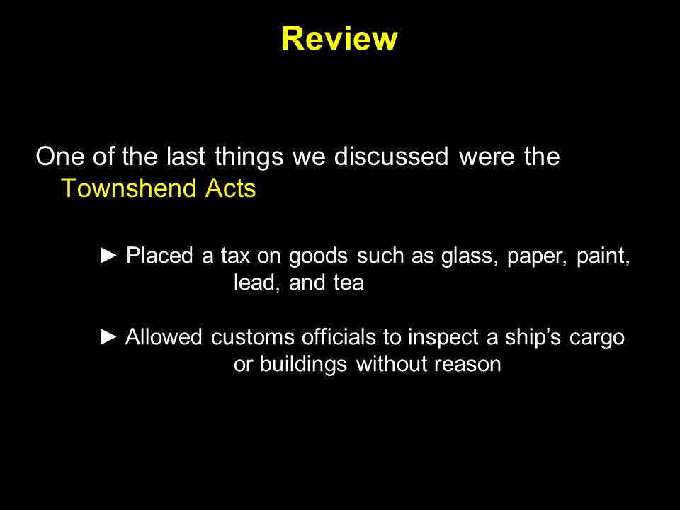 Review One of the last things we discussed were the Townshend Acts ► Placed a tax on goods such as glass, paper, paint, lead, and tea ► Allowed custom