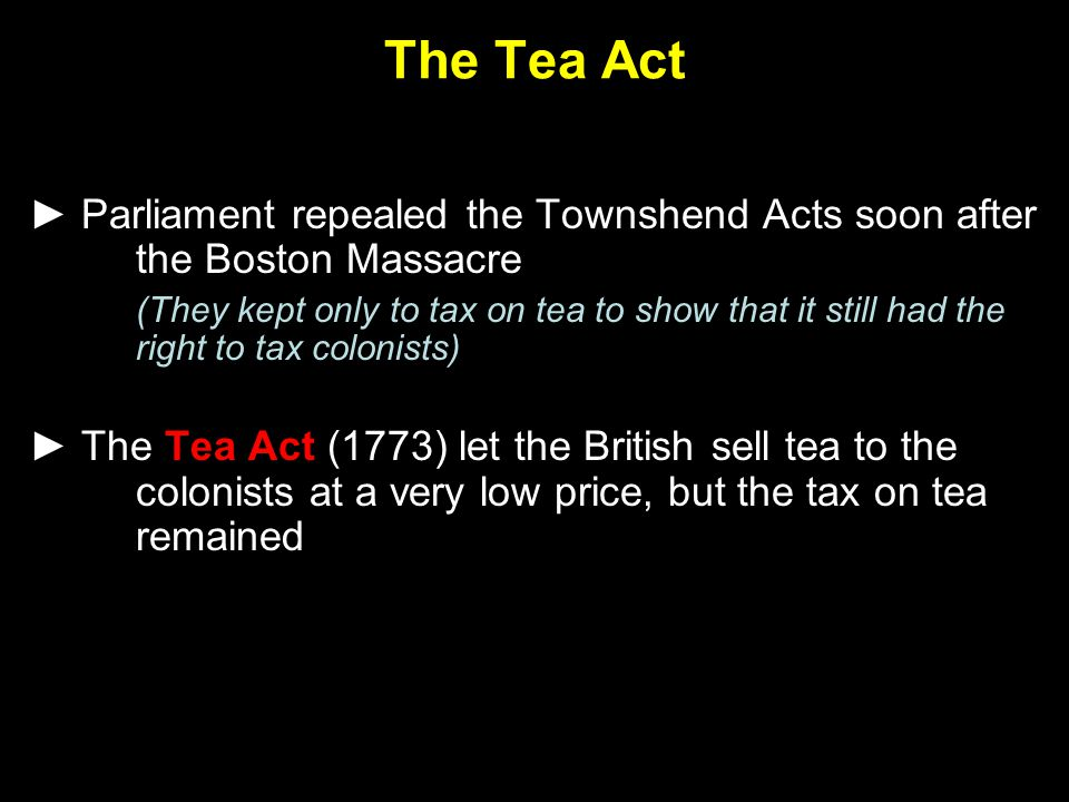 The Tea Act ► Parliament repealed the Townshend Acts soon after the Boston Massacre (They kept only to tax on tea to show that it still had the right