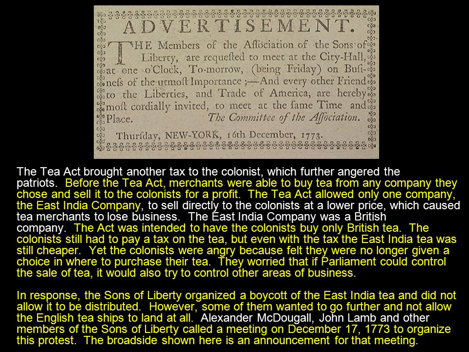 The Tea Act brought another tax to the colonist, which further angered the patriots. Before the Tea Act, merchants were able to buy tea from any compa