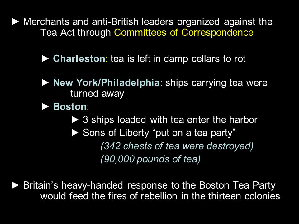 ► Merchants and anti-British leaders organized against the Tea Act through Committees of Correspondence ► Charleston: tea is left in damp cellars to r