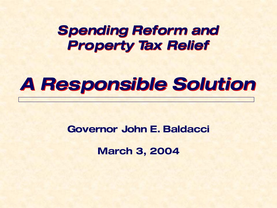 Governor John E. Baldacci March 3, 2004 A Responsible Solution Spending Reform and Property Tax Relief Spending Reform and Property Tax Relief