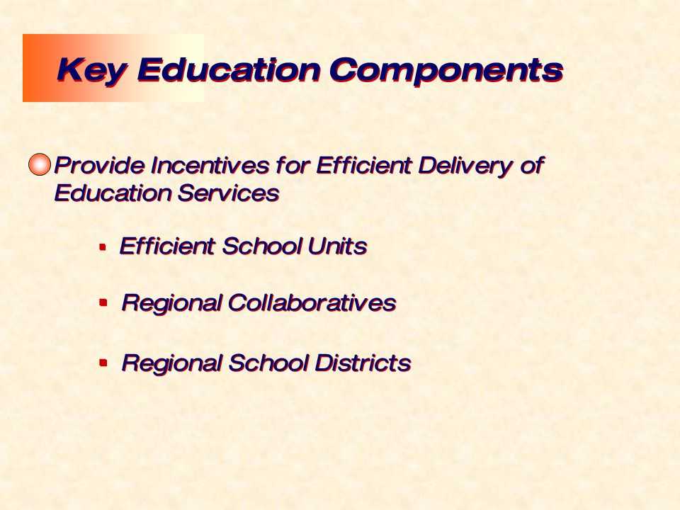 Provide Incentives for Efficient Delivery of Education Services  Efficient School Units  Regional Collaboratives  Regional School Districts Provide Incentives for Efficient Delivery of Education Services  Efficient School Units  Regional Collaboratives  Regional School Districts Key Education Components