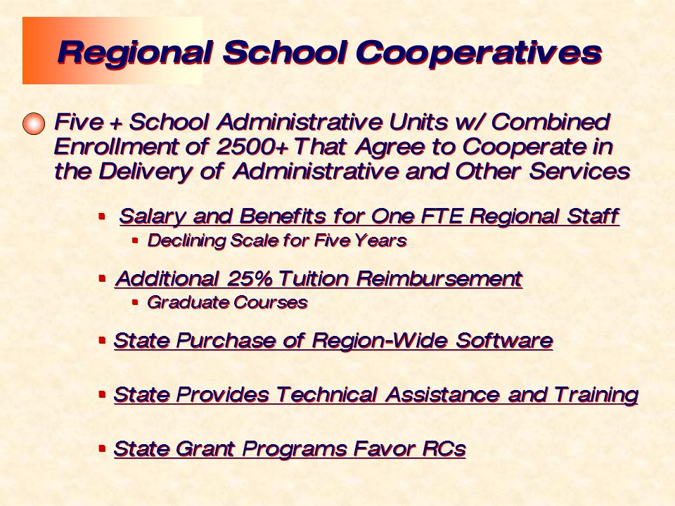 Five + School Administrative Units w/ Combined Enrollment of 2500+ That Agree to Cooperate in the Delivery of Administrative and Other Services  Salary and Benefits for One FTE Regional Staff  Declining Scale for Five Years  Additional 25% Tuition Reimbursement  Graduate Courses  State Purchase of Region-Wide Software  State Provides Technical Assistance and Training  State Grant Programs Favor RCs Five + School Administrative Units w/ Combined Enrollment of 2500+ That Agree to Cooperate in the Delivery of Administrative and Other Services  Salary and Benefits for One FTE Regional Staff  Declining Scale for Five Years  Additional 25% Tuition Reimbursement  Graduate Courses  State Purchase of Region-Wide Software  State Provides Technical Assistance and Training  State Grant Programs Favor RCs Regional School Cooperatives