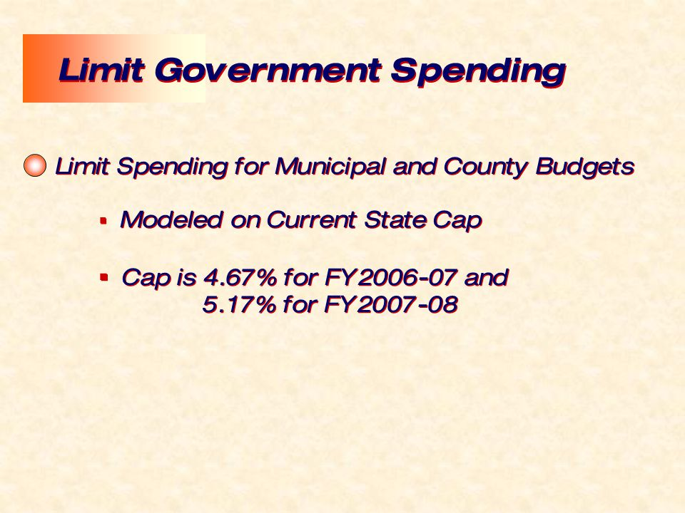 Limit Spending for Municipal and County Budgets  Modeled on Current State Cap  Cap is 4.67% for FY2006-07 and 5.17% for FY2007-08 Limit Spending for Municipal and County Budgets  Modeled on Current State Cap  Cap is 4.67% for FY2006-07 and 5.17% for FY2007-08 Limit Government Spending