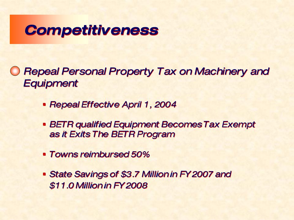Repeal Personal Property Tax on Machinery and Equipment  Repeal Effective April 1, 2004  BETR qualified Equipment Becomes Tax Exempt as it Exits The BETR Program  Towns reimbursed 50%  State Savings of $3.7 Million in FY2007 and $11.0 Million in FY2008 Repeal Personal Property Tax on Machinery and Equipment  Repeal Effective April 1, 2004  BETR qualified Equipment Becomes Tax Exempt as it Exits The BETR Program  Towns reimbursed 50%  State Savings of $3.7 Million in FY2007 and $11.0 Million in FY2008 Competitiveness