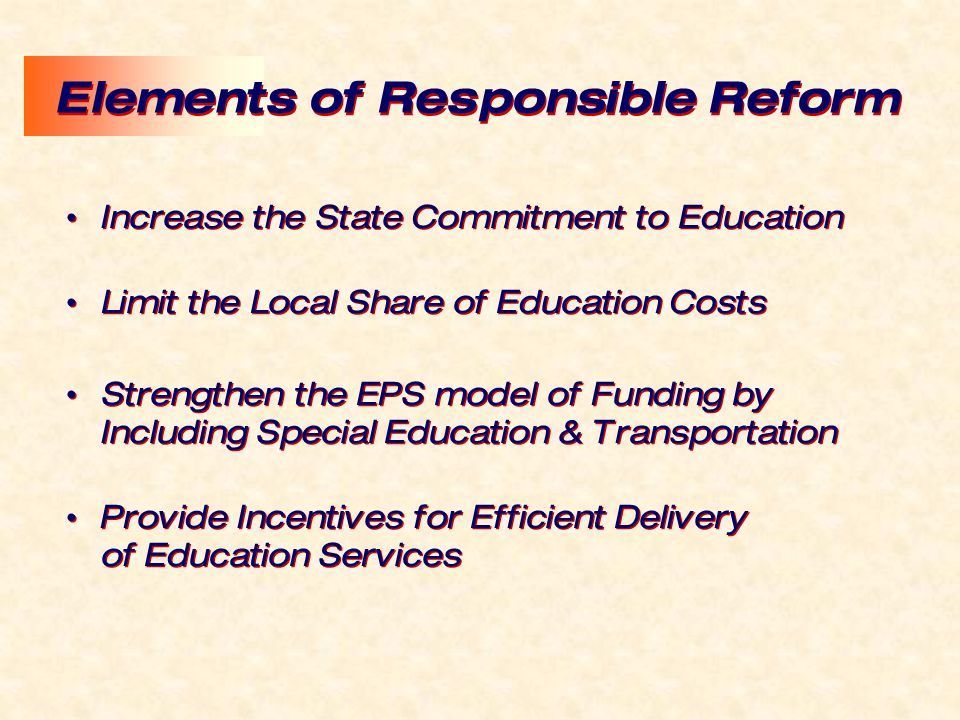 Elements of Responsible Reform Increase the State Commitment to Education Limit the Local Share of Education Costs Strengthen the EPS model of Funding by Including Special Education & Transportation Provide Incentives for Efficient Delivery of Education Services Increase the State Commitment to Education Limit the Local Share of Education Costs Strengthen the EPS model of Funding by Including Special Education & Transportation Provide Incentives for Efficient Delivery of Education Services