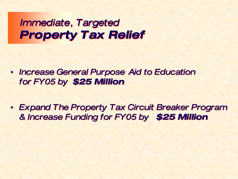 Increase General Purpose Aid to Education for FY05 by $25 Million Expand The Property Tax Circuit Breaker Program & Increase Funding for FY05 by $25 M