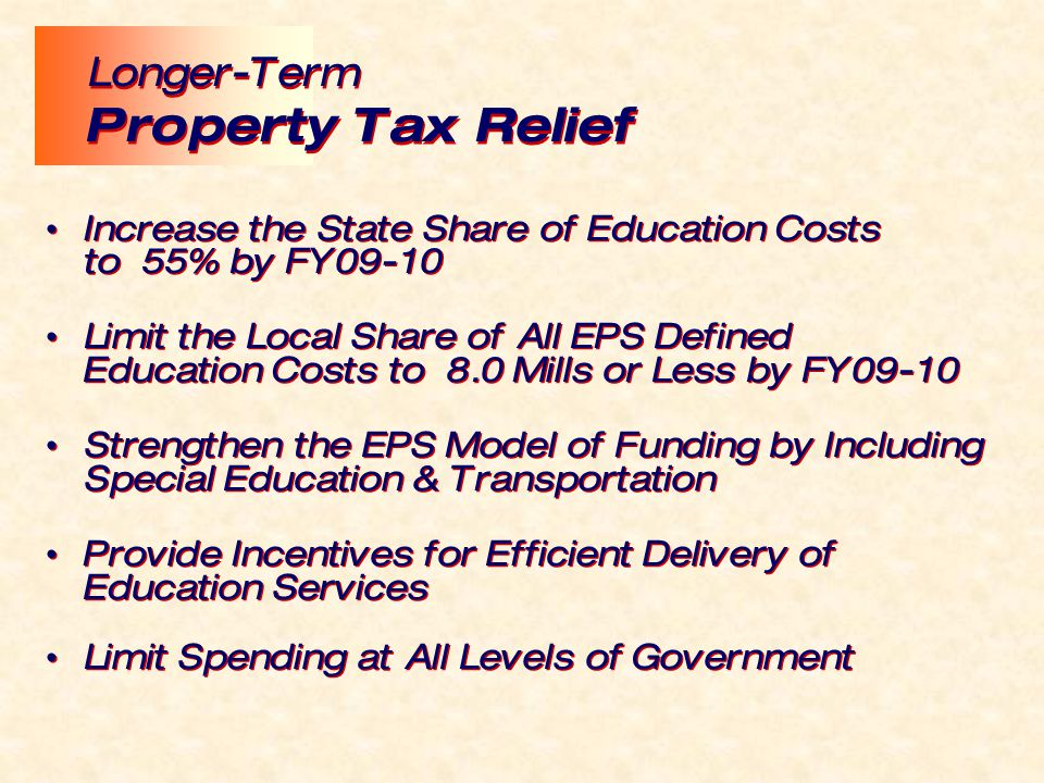 Increase the State Share of Education Costs to 55% by FY09-10 Limit the Local Share of All EPS Defined Education Costs to 8.0 Mills or Less by FY09-10 Strengthen the EPS Model of Funding by Including Special Education & Transportation Provide Incentives for Efficient Delivery of Education Services Limit Spending at All Levels of Government Increase the State Share of Education Costs to 55% by FY09-10 Limit the Local Share of All EPS Defined Education Costs to 8.0 Mills or Less by FY09-10 Strengthen the EPS Model of Funding by Including Special Education & Transportation Provide Incentives for Efficient Delivery of Education Services Limit Spending at All Levels of Government Longer-Term Property Tax Relief