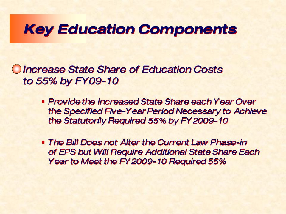 Increase State Share of Education Costs to 55% by FY09-10  Provide the Increased State Share each Year Over the Specified Five-Year Period Necessary to Achieve the Statutorily Required 55% by FY2009-10  The Bill Does not Alter the Current Law Phase-in of EPS but Will Require Additional State Share Each Year to Meet the FY2009-10 Required 55% Increase State Share of Education Costs to 55% by FY09-10  Provide the Increased State Share each Year Over the Specified Five-Year Period Necessary to Achieve the Statutorily Required 55% by FY2009-10  The Bill Does not Alter the Current Law Phase-in of EPS but Will Require Additional State Share Each Year to Meet the FY2009-10 Required 55% Key Education Components