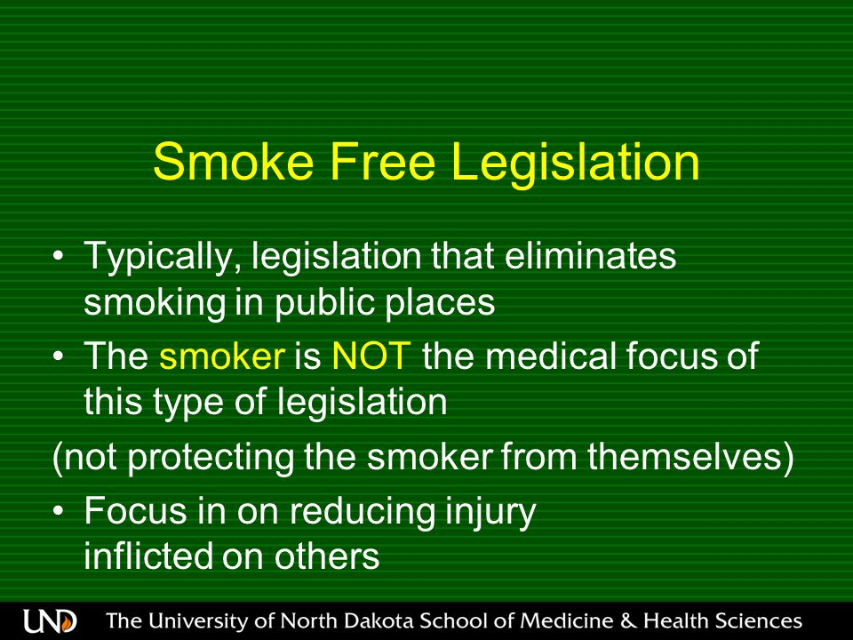 Smoke Free Legislation Typically, legislation that eliminates smoking in public places The smoker is NOT the medical focus of this type of legislation (not protecting the smoker from themselves) Focus in on reducing injury inflicted on others