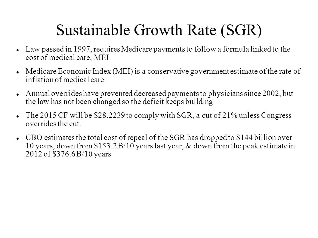 Possible Republican Strategy on SGR Fix Heritage Foundation is an influential conservative Think Tank Issue Brief #4303 on 11/20/2014 re: SGR Fix made the following points http://thf_media.s3.amazonaws.com/2014/pdf/IB4303.pdf Should be permanent and based upon bipartisan agreement Principle: Permanent Doc Fix must be financed by permanent Medicare savings Must take into account demographics of baby boomers Possible solutions –Combine Part A & Part B with single deductible, streamline cost sharing –Reform Medigap –Give seniors catastrophic coverage –Gradually raise age of Medicare eligibility –Gradually decrease subsidy of wealthy –Pave way for defined contribution plan (aka Paul Ryan plan)