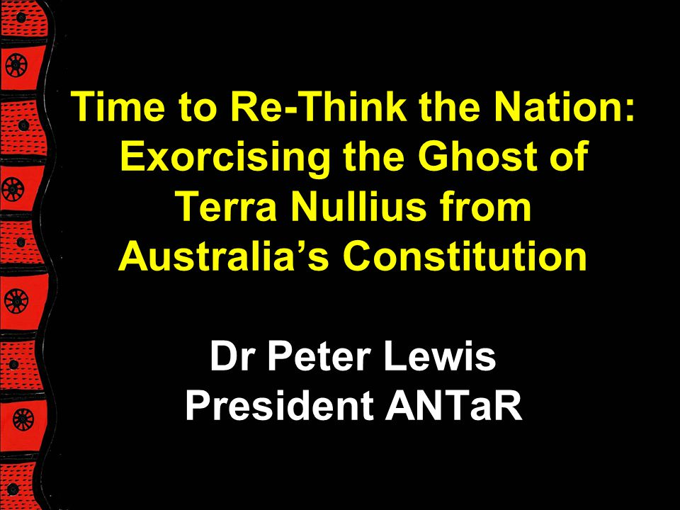Time to Re-Think the Nation: Exorcising the Ghost of Terra Nullius from Australia's Constitution Dr Peter Lewis President ANTaR