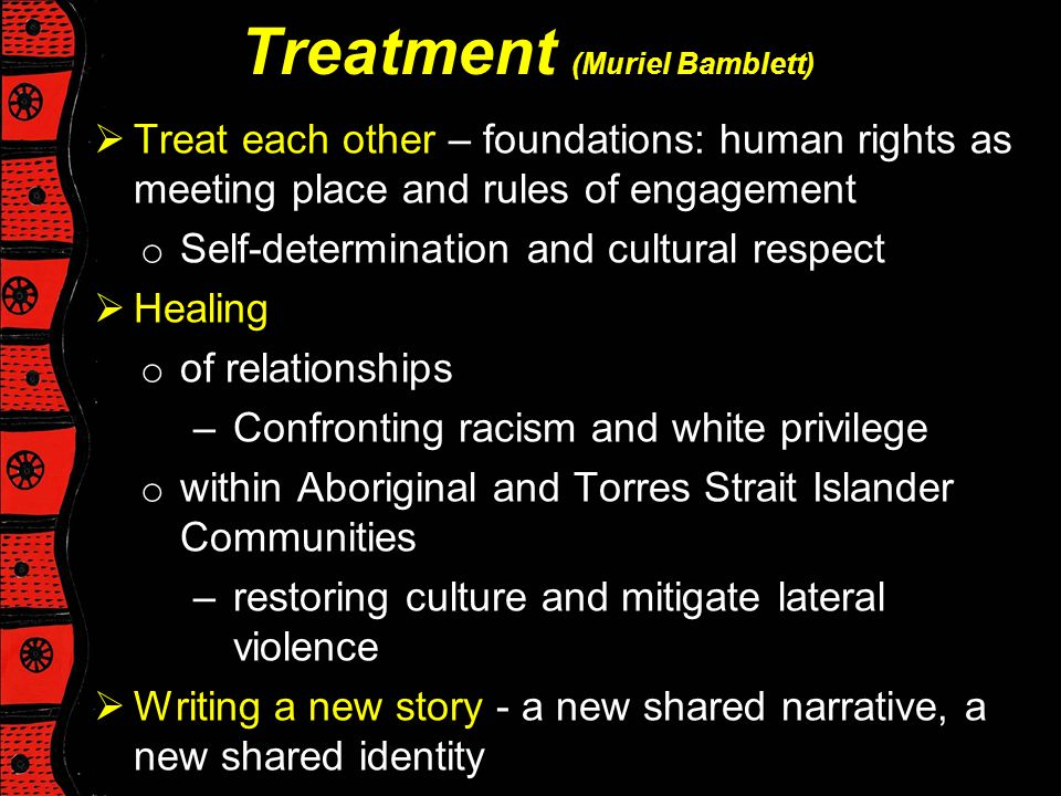 Treatment (Muriel Bamblett)  Treat each other – foundations: human rights as meeting place and rules of engagement o Self-determination and cultural