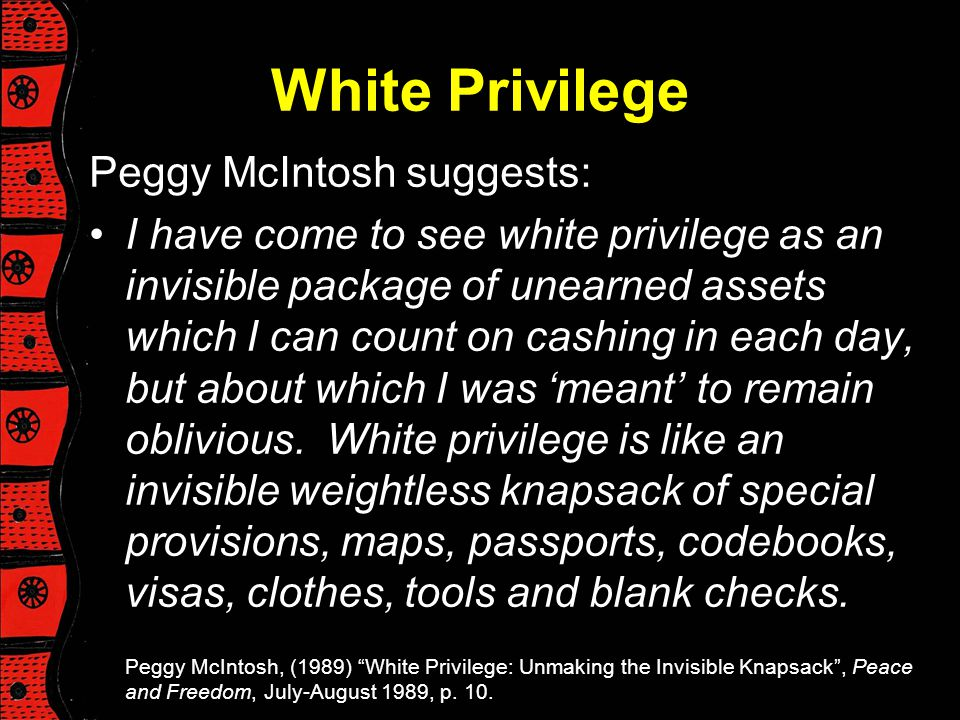 White Privilege Peggy McIntosh suggests: I have come to see white privilege as an invisible package of unearned assets which I can count on cashing in
