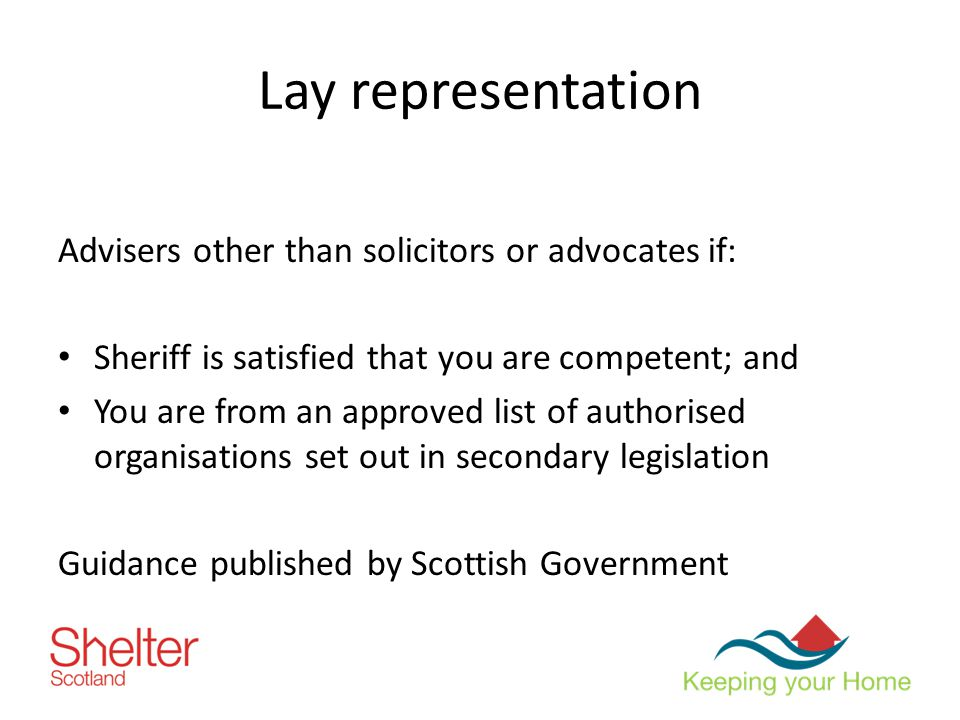 Lay representation Advisers other than solicitors or advocates if: Sheriff is satisfied that you are competent; and You are from an approved list of authorised organisations set out in secondary legislation Guidance published by Scottish Government