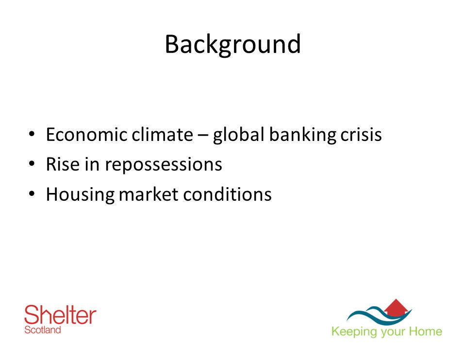 Background Economic climate – global banking crisis Rise in repossessions Housing market conditions