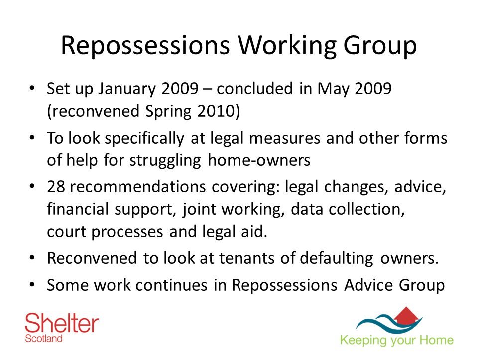 Repossessions Working Group Set up January 2009 – concluded in May 2009 (reconvened Spring 2010) To look specifically at legal measures and other forms of help for struggling home-owners 28 recommendations covering: legal changes, advice, financial support, joint working, data collection, court processes and legal aid.