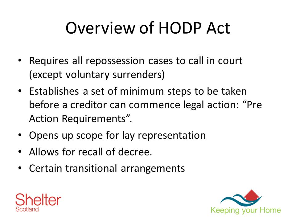 Overview of HODP Act Requires all repossession cases to call in court (except voluntary surrenders) Establishes a set of minimum steps to be taken before a creditor can commence legal action: Pre Action Requirements .