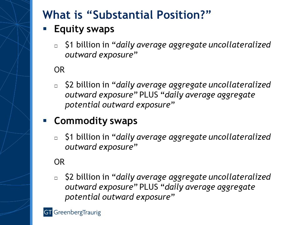 What is Substantial Position  Equity swaps □ $1 billion in daily average aggregate uncollateralized outward exposure OR □ $2 billion in daily average aggregate uncollateralized outward exposure PLUS daily average aggregate potential outward exposure  Commodity swaps □ $1 billion in daily average aggregate uncollateralized outward exposure OR □ $2 billion in daily average aggregate uncollateralized outward exposure PLUS daily average aggregate potential outward exposure