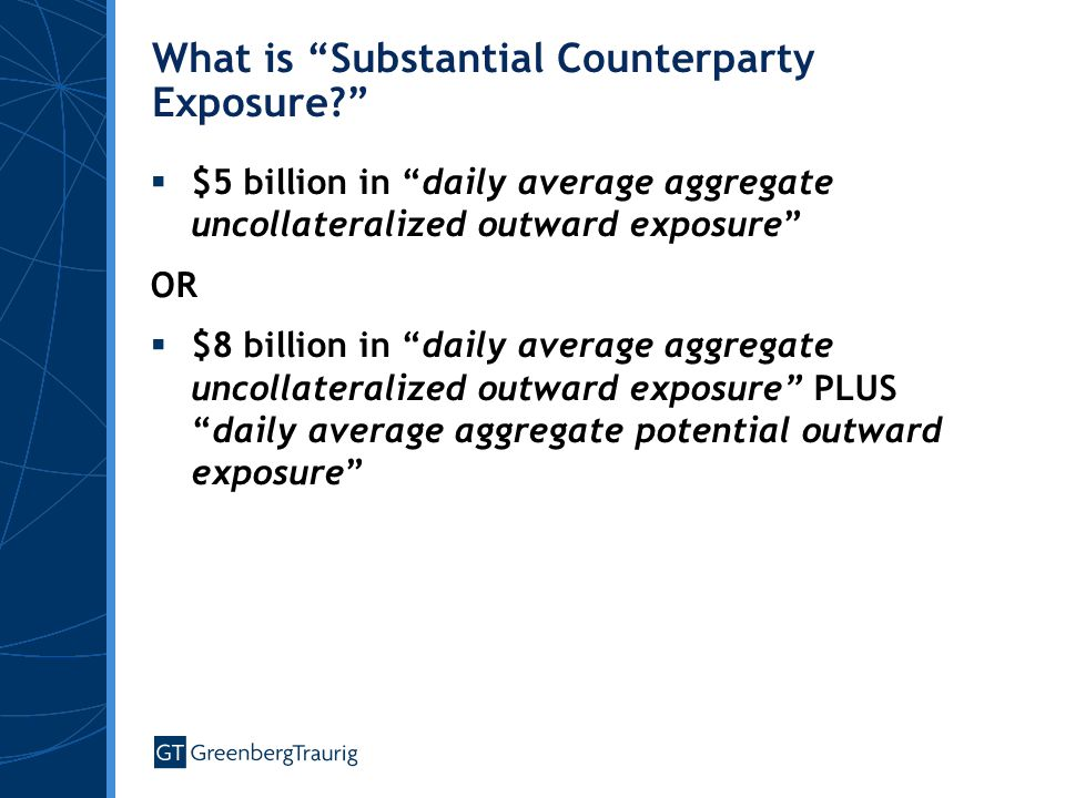 What is Substantial Counterparty Exposure  $5 billion in daily average aggregate uncollateralized outward exposure OR  $8 billion in daily average aggregate uncollateralized outward exposure PLUS daily average aggregate potential outward exposure