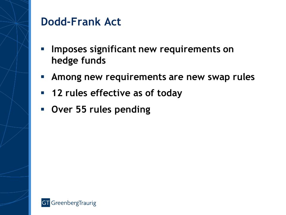 Dodd-Frank Act  Imposes significant new requirements on hedge funds  Among new requirements are new swap rules  12 rules effective as of today  Ov
