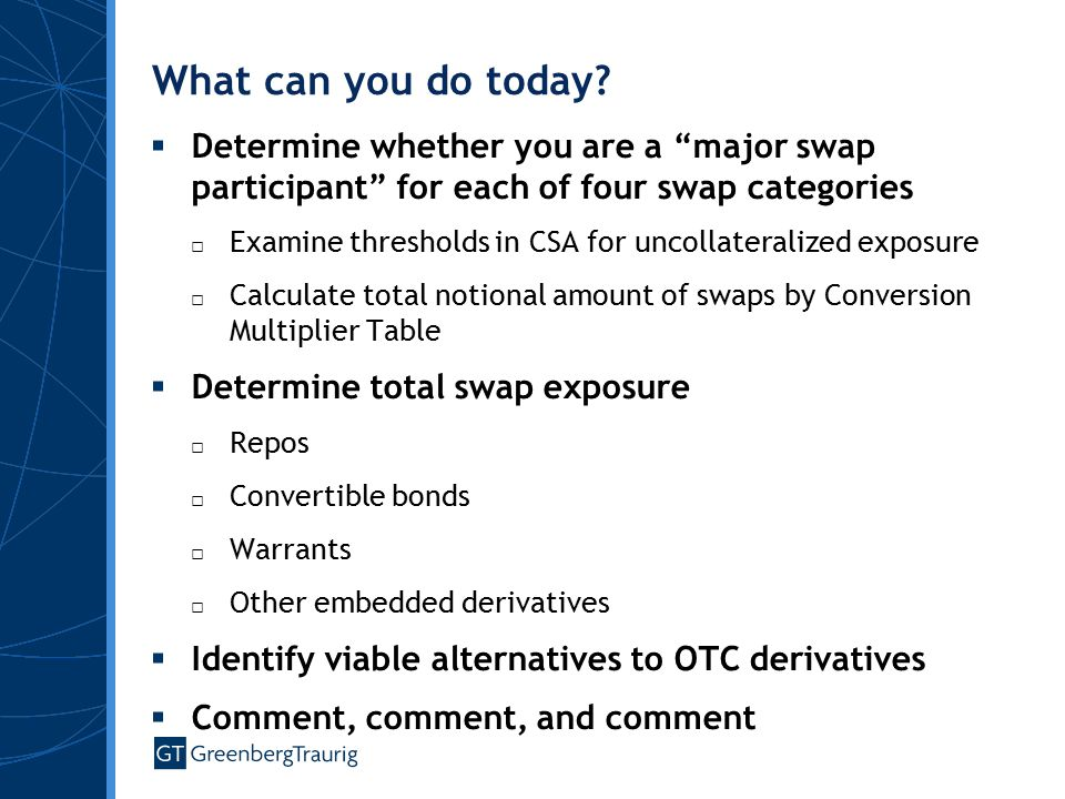 """What can you do today?  Determine whether you are a """"major swap participant"""" for each of four swap categories □ Examine thresholds in CSA for uncolla"""