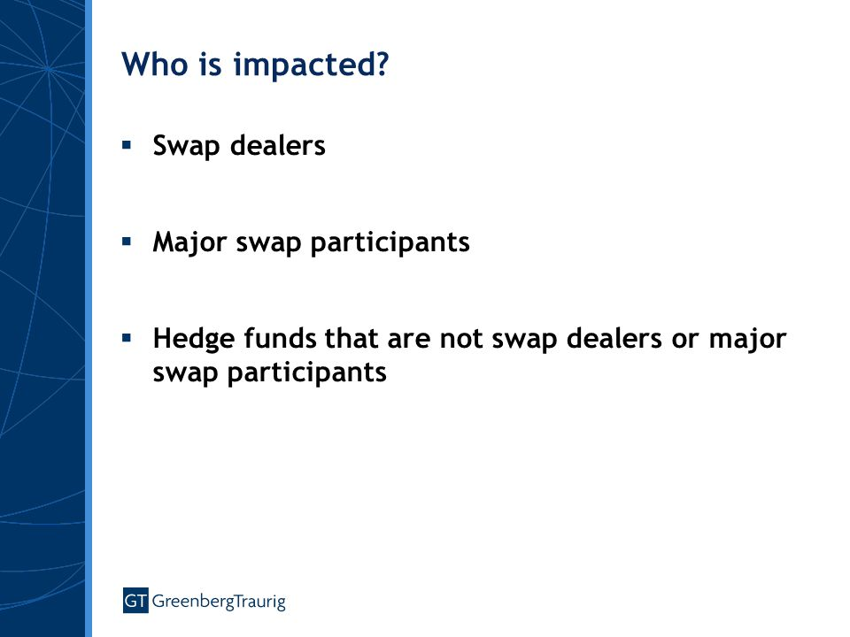Who is impacted?  Swap dealers  Major swap participants  Hedge funds that are not swap dealers or major swap participants