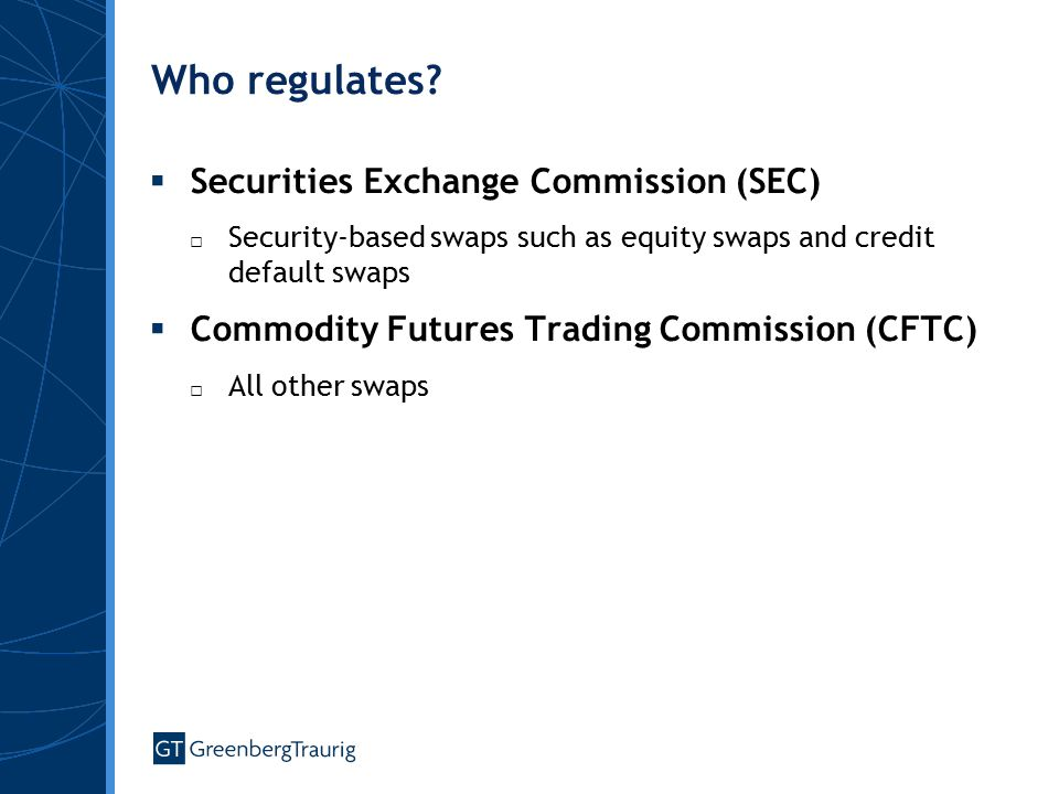 Who regulates?  Securities Exchange Commission (SEC) □ Security-based swaps such as equity swaps and credit default swaps  Commodity Futures Trading