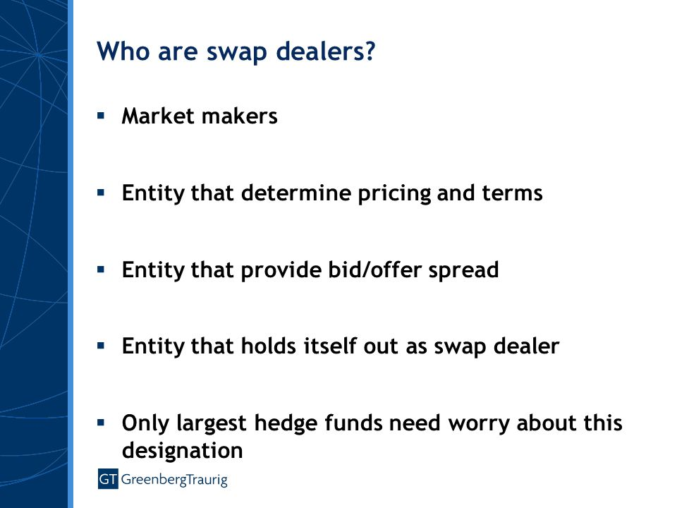 Who are swap dealers?  Market makers  Entity that determine pricing and terms  Entity that provide bid/offer spread  Entity that holds itself out