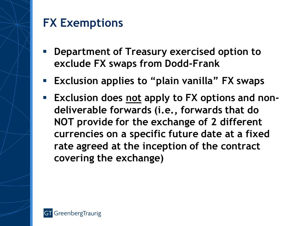 FX Exemptions  Department of Treasury exercised option to exclude FX swaps from Dodd-Frank  Exclusion applies to plain vanilla FX swaps  Exclusion does not apply to FX options and non- deliverable forwards (i.e., forwards that do NOT provide for the exchange of 2 different currencies on a specific future date at a fixed rate agreed at the inception of the contract covering the exchange)