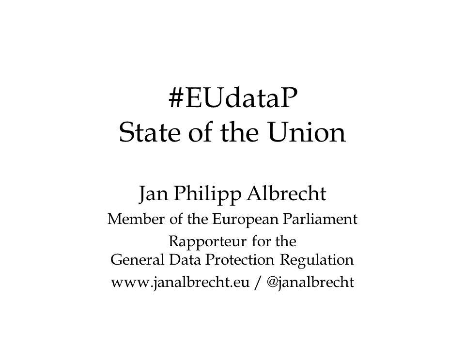 #EUdataP State of the Union Jan Philipp Albrecht Member of the European Parliament Rapporteur for the General Data Protection Regulation www.janalbrecht.eu / @janalbrecht