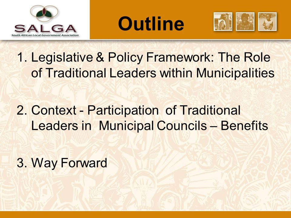 Outline 1.Legislative & Policy Framework: The Role of Traditional Leaders within Municipalities 2.Context - Participation of Traditional Leaders in Municipal Councils – Benefits 3.Way Forward