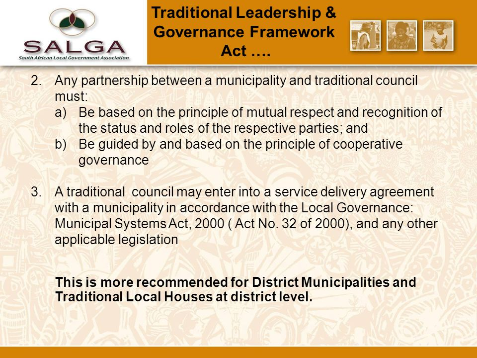 2.Any partnership between a municipality and traditional council must: a)Be based on the principle of mutual respect and recognition of the status and roles of the respective parties; and b)Be guided by and based on the principle of cooperative governance 3.A traditional council may enter into a service delivery agreement with a municipality in accordance with the Local Governance: Municipal Systems Act, 2000 ( Act No.