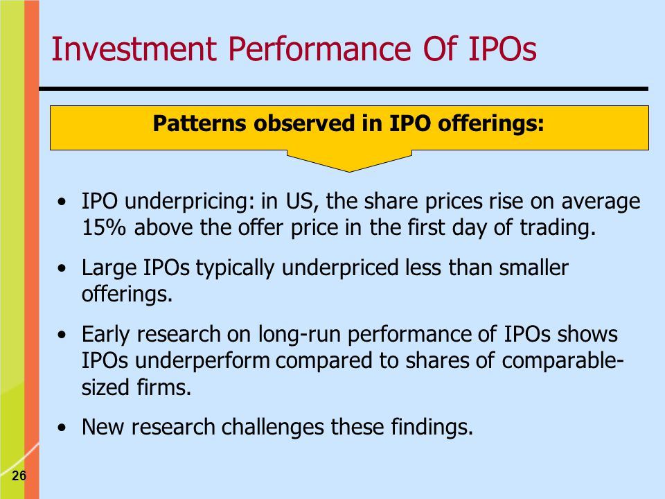 26 Patterns observed in IPO offerings: IPO underpricing: in US, the share prices rise on average 15% above the offer price in the first day of trading.