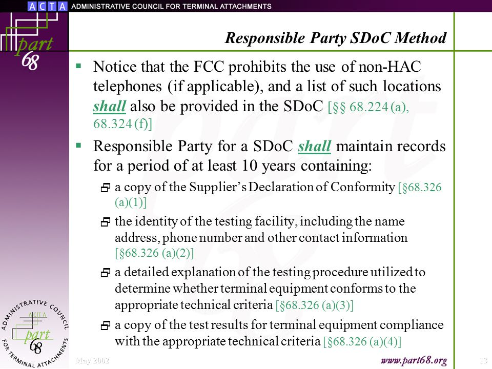 May 200213 Responsible Party SDoC Method  Notice that the FCC prohibits the use of non-HAC telephones (if applicable), and a list of such locations shall also be provided in the SDoC [§§ 68.224 (a), 68.324 (f)]  Responsible Party for a SDoC shall maintain records for a period of at least 10 years containing:  a copy of the Supplier's Declaration of Conformity [§68.326 (a)(1)]  the identity of the testing facility, including the name address, phone number and other contact information [§68.326 (a)(2)]  a detailed explanation of the testing procedure utilized to determine whether terminal equipment conforms to the appropriate technical criteria [§68.326 (a)(3)]  a copy of the test results for terminal equipment compliance with the appropriate technical criteria [§68.326 (a)(4)]