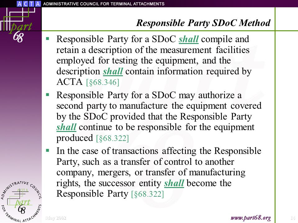 May 200214 Responsible Party SDoC Method  Responsible Party for a SDoC shall compile and retain a description of the measurement facilities employed for testing the equipment, and the description shall contain information required by ACTA [§68.346]  Responsible Party for a SDoC may authorize a second party to manufacture the equipment covered by the SDoC provided that the Responsible Party shall continue to be responsible for the equipment produced [§68.322]  In the case of transactions affecting the Responsible Party, such as a transfer of control to another company, mergers, or transfer of manufacturing rights, the successor entity shall become the Responsible Party [§68.322]