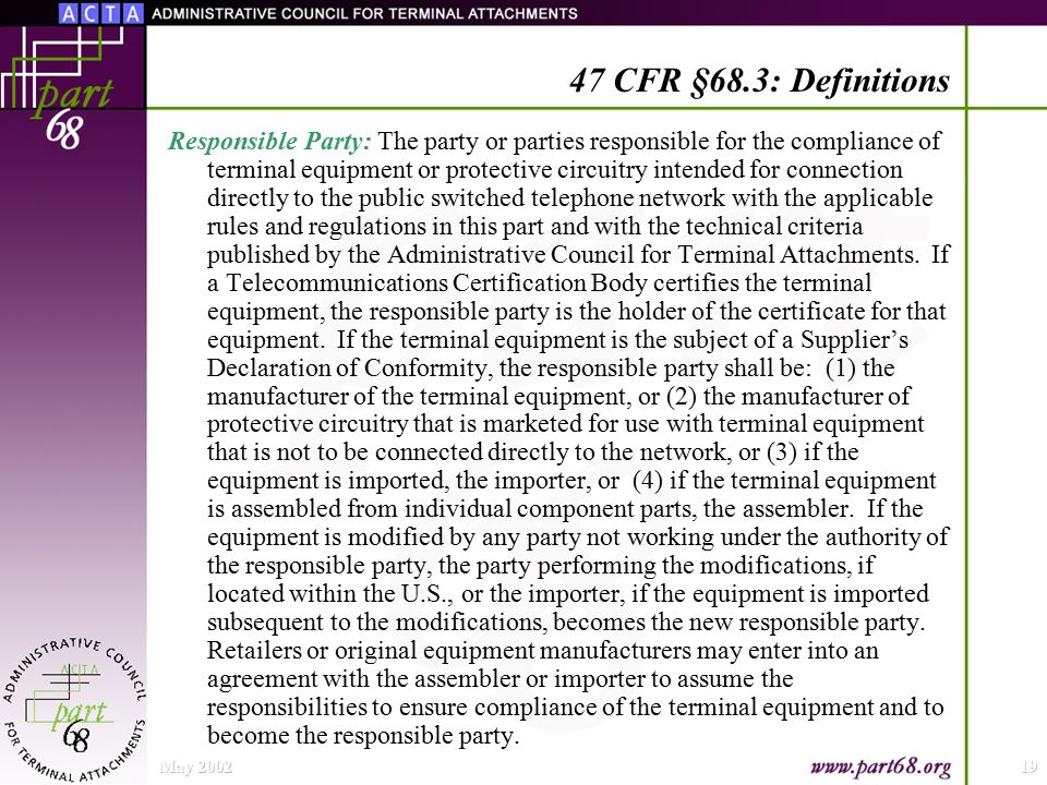 May 200219 47 CFR §68.3: Definitions Responsible Party: The party or parties responsible for the compliance of terminal equipment or protective circuitry intended for connection directly to the public switched telephone network with the applicable rules and regulations in this part and with the technical criteria published by the Administrative Council for Terminal Attachments.