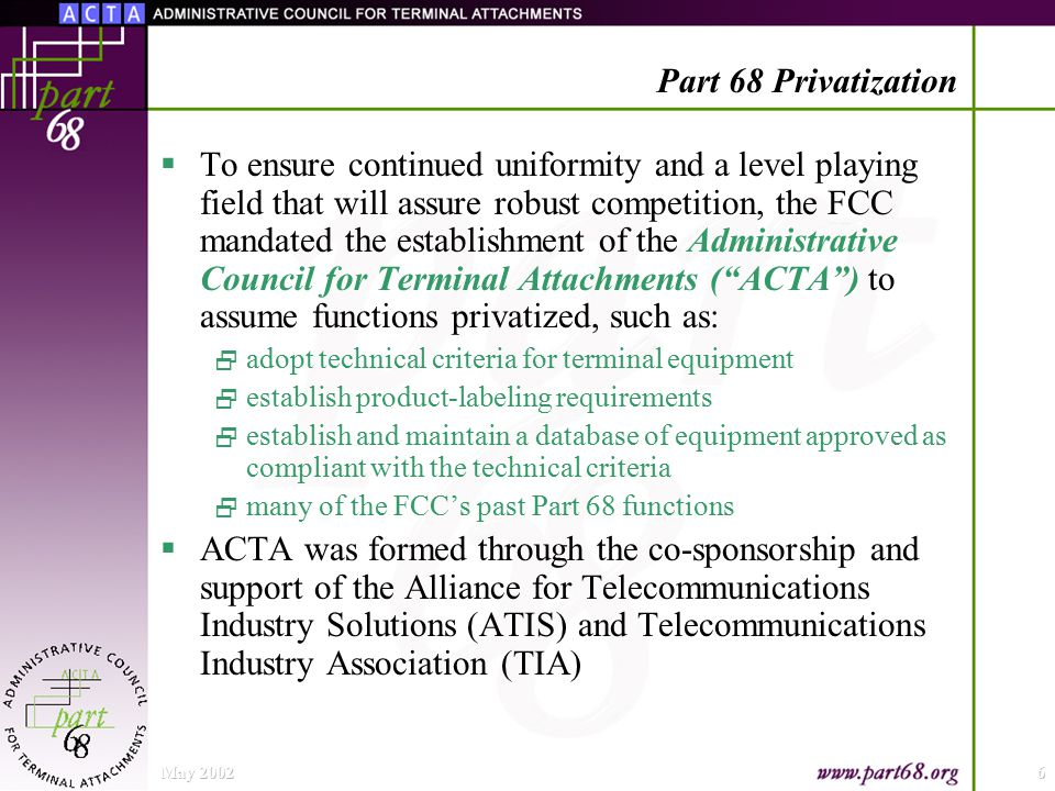 May 20026 Part 68 Privatization  To ensure continued uniformity and a level playing field that will assure robust competition, the FCC mandated the establishment of the Administrative Council for Terminal Attachments ( ACTA ) to assume functions privatized, such as:  adopt technical criteria for terminal equipment  establish product-labeling requirements  establish and maintain a database of equipment approved as compliant with the technical criteria  many of the FCC's past Part 68 functions  ACTA was formed through the co-sponsorship and support of the Alliance for Telecommunications Industry Solutions (ATIS) and Telecommunications Industry Association (TIA)
