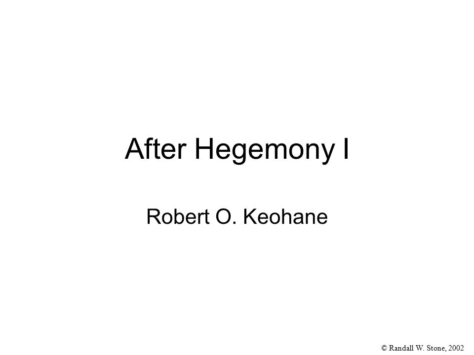 © Randall W. Stone, 2002 After Hegemony I Robert O. Keohane